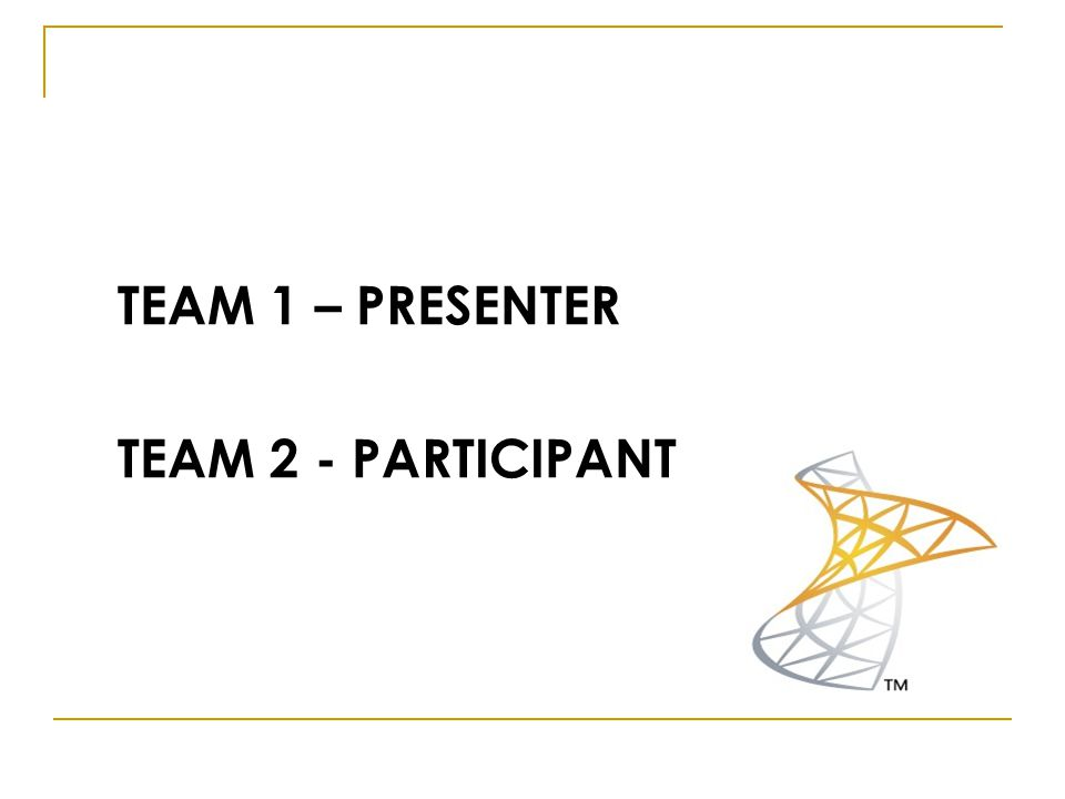 TEAM 1 – PRESENTER TEAM 2 - PARTICIPANT