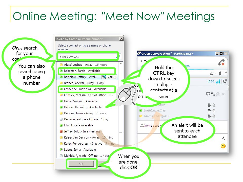 Online Meeting: Meet Now Meetings Or… search for your contact and press Enter You can also search using a phone number Find your contact and double click on them Hold the CTRL key down to select multiple contacts at a time When you are done, click OK An alert will be sent to each attendee