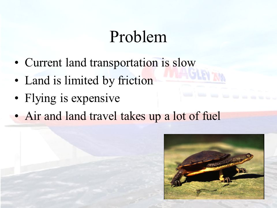 Problem Current land transportation is slow Land is limited by friction Flying is expensive Air and land travel takes up a lot of fuel