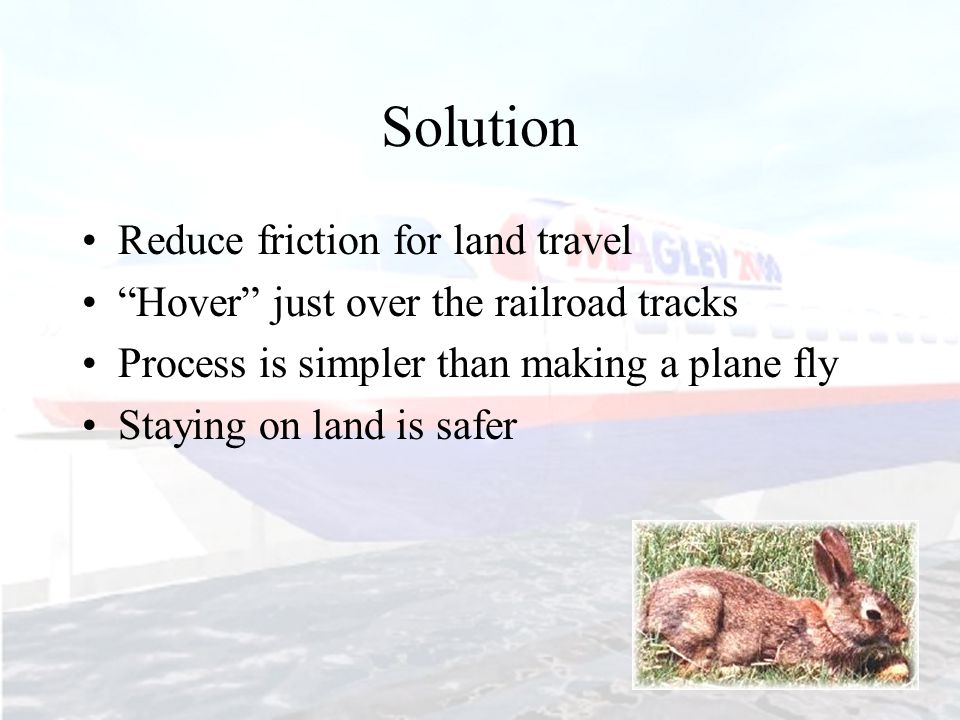 """Solution Reduce friction for land travel """"Hover"""" just over the railroad tracks Process is simpler than making a plane fly Staying on land is safer"""