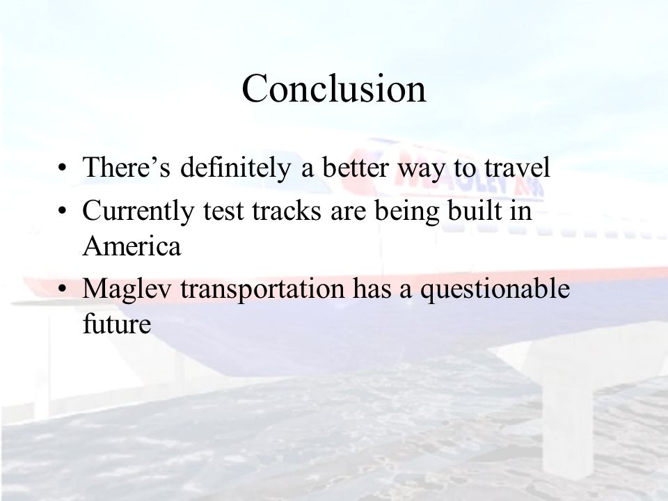 Conclusion There's definitely a better way to travel Currently test tracks are being built in America Maglev transportation has a questionable future