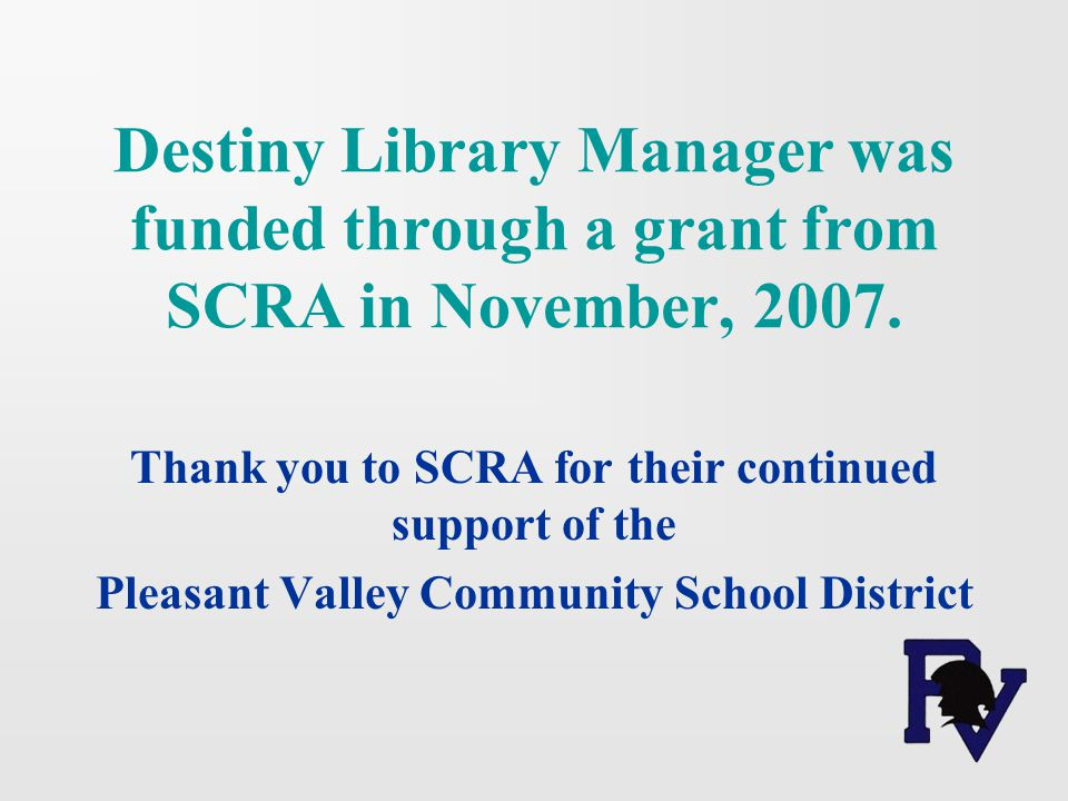Destiny Library Manager was funded through a grant from SCRA in November, 2007. Thank you to SCRA for their continued support of the Pleasant Valley C