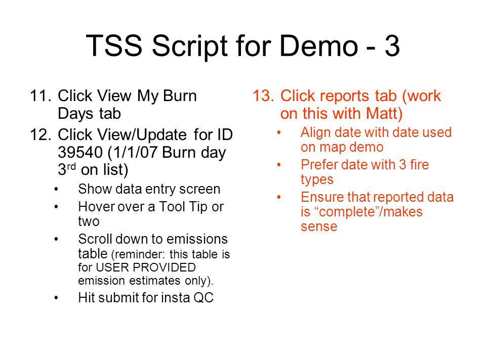 TSS Script for Demo - 3 11.Click View My Burn Days tab 12.Click View/Update for ID 39540 (1/1/07 Burn day 3 rd on list) Show data entry screen Hover over a Tool Tip or two Scroll down to emissions table (reminder: this table is for USER PROVIDED emission estimates only).