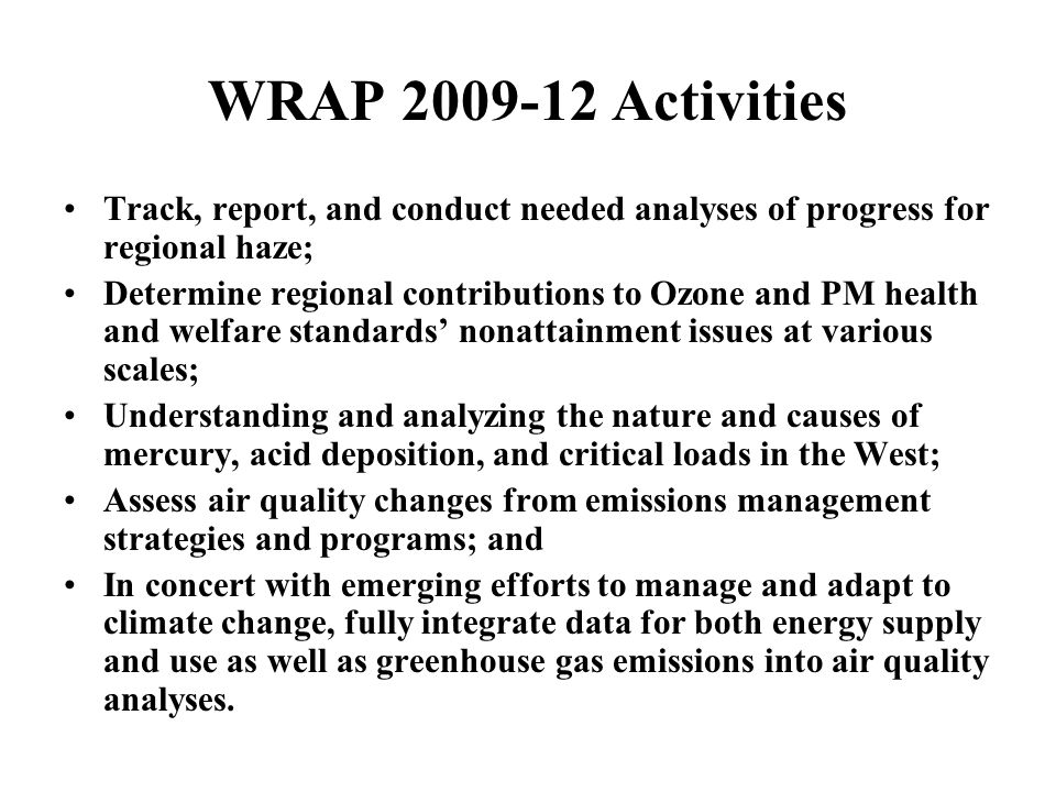 WRAP 2009-12 Activities Track, report, and conduct needed analyses of progress for regional haze; Determine regional contributions to Ozone and PM hea