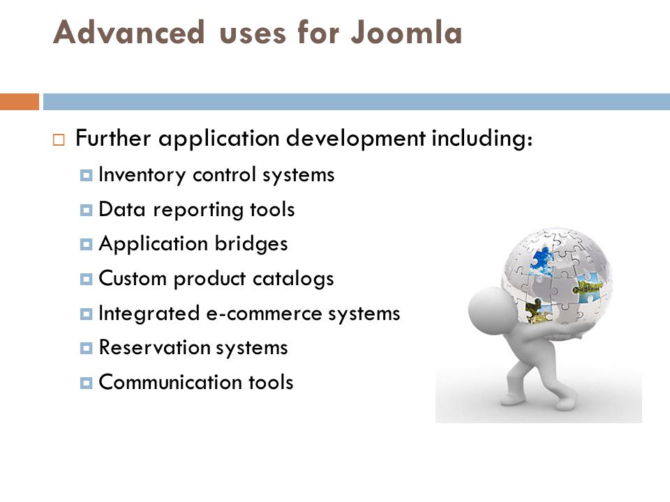 Advanced uses for Joomla  Further application development including:  Inventory control systems  Data reporting tools  Application bridges  Custom product catalogs  Integrated e-commerce systems  Reservation systems  Communication tools