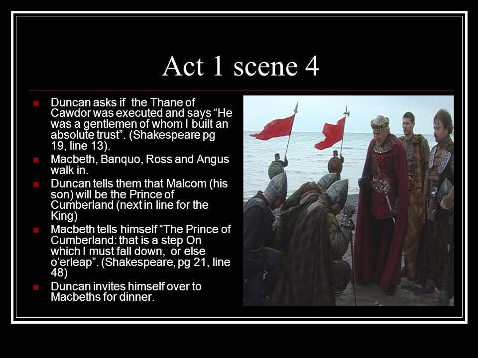 Act 1 scene 4 Duncan asks if the Thane of Cawdor was executed and says He was a gentlemen of whom I built an absolute trust .