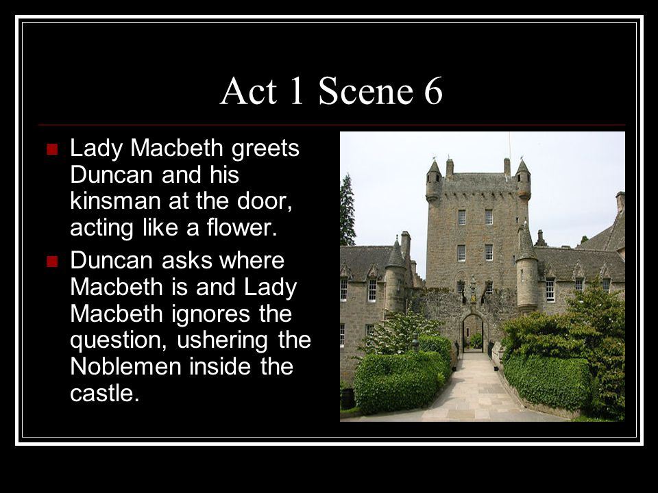 Act 1 Scene 6 Lady Macbeth greets Duncan and his kinsman at the door, acting like a flower.