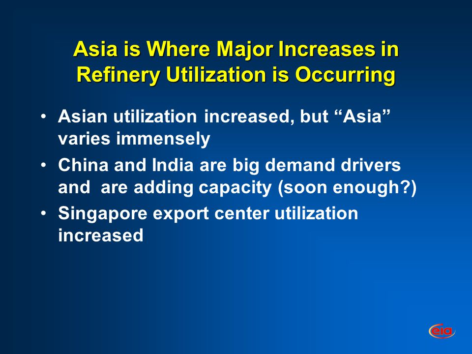 Asia is Where Major Increases in Refinery Utilization is Occurring Asian utilization increased, but Asia varies immensely China and India are big demand drivers and are adding capacity (soon enough ) Singapore export center utilization increased