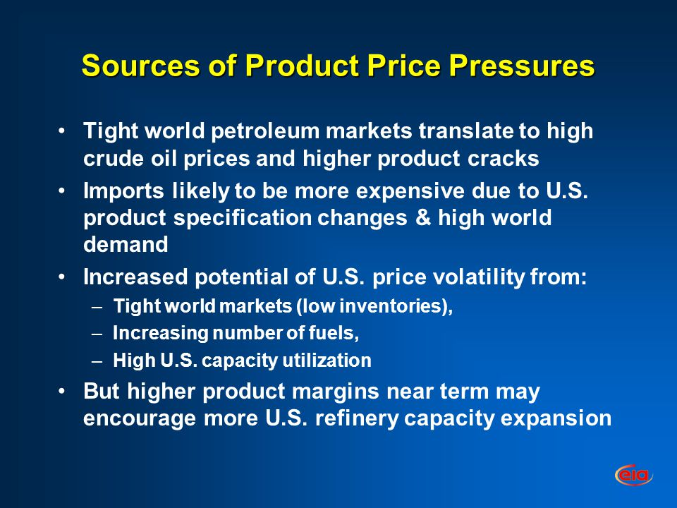 Sources of Product Price Pressures Tight world petroleum markets translate to high crude oil prices and higher product cracks Imports likely to be more expensive due to U.S.