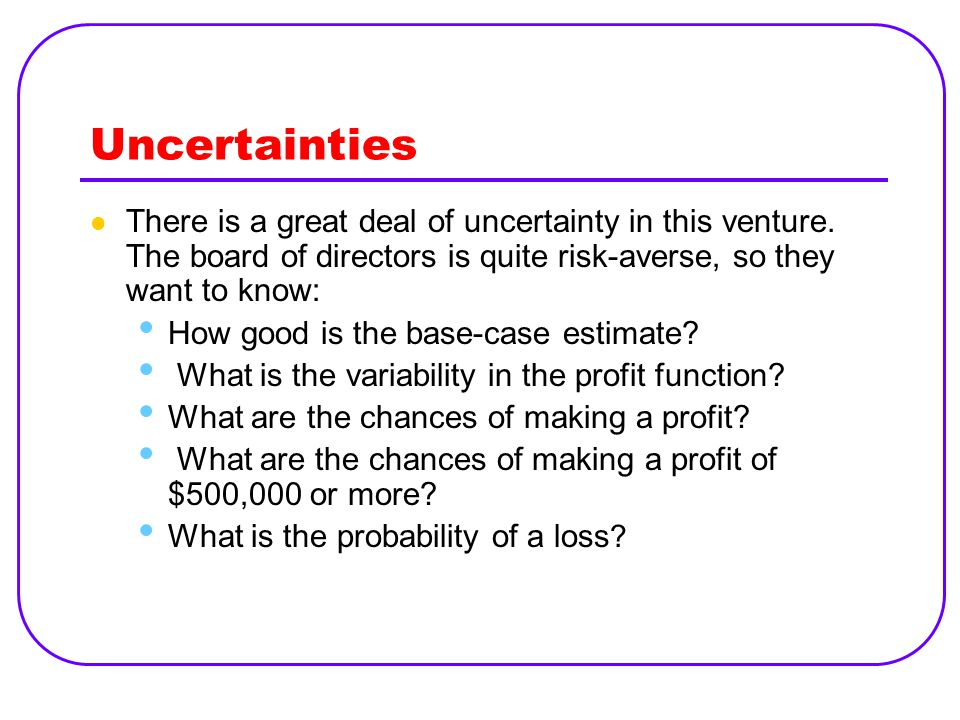 Uncertainties There is a great deal of uncertainty in this venture. The board of directors is quite risk ‑ averse, so they want to know: How good is t