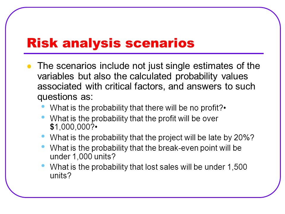Risk analysis scenarios The scenarios include not just single estimates of the variables but also the calculated probability values associated with cr