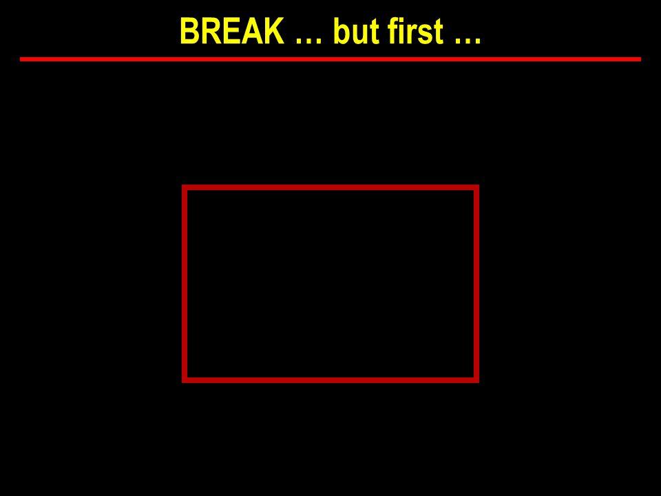 BREAK … but first …