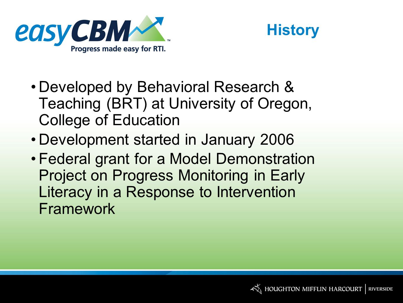 History Developed by Behavioral Research & Teaching (BRT) at University of Oregon, College of Education Development started in January 2006 Federal grant for a Model Demonstration Project on Progress Monitoring in Early Literacy in a Response to Intervention Framework