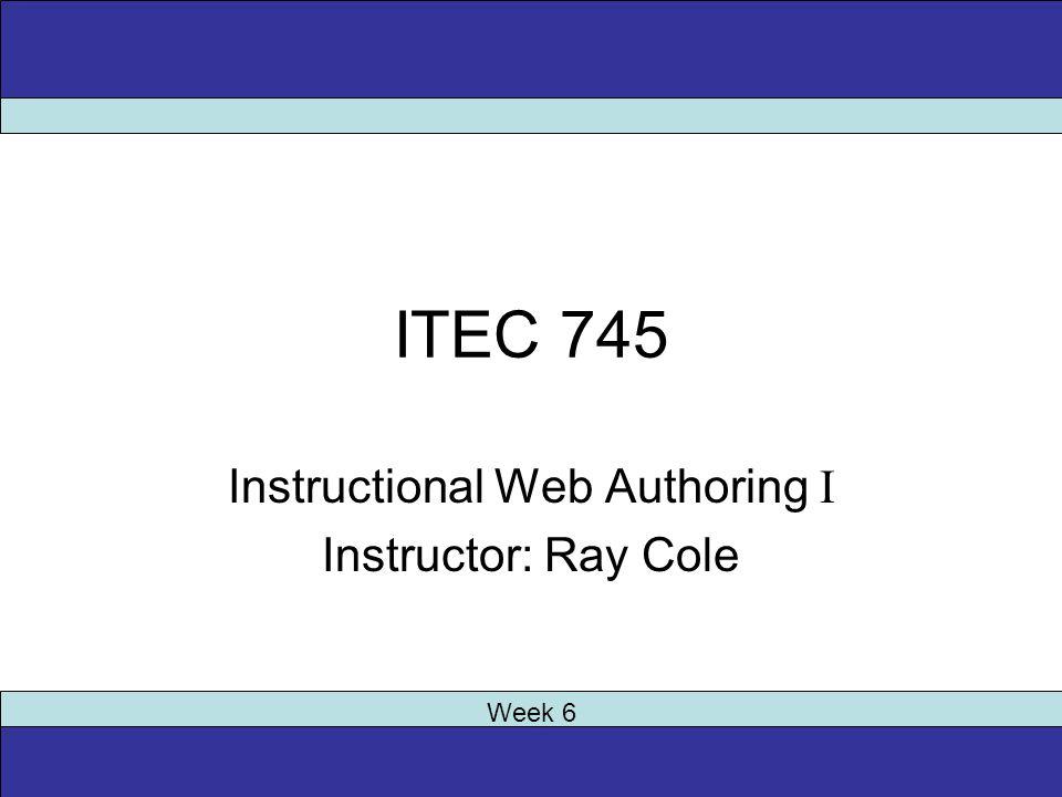 ITEC 745 Instructional Web Authoring I Instructor: Ray Cole Week 6