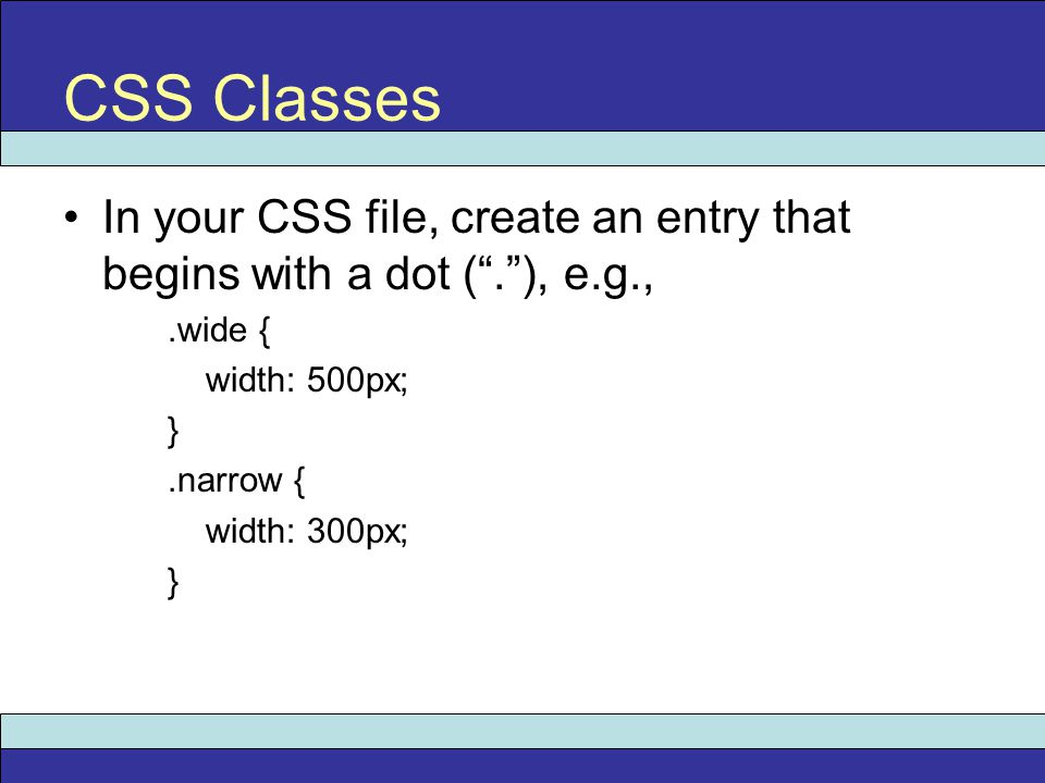 In your CSS file, create an entry that begins with a dot ( . ), e.g.,.wide { width: 500px; }.narrow { width: 300px; } CSS Classes