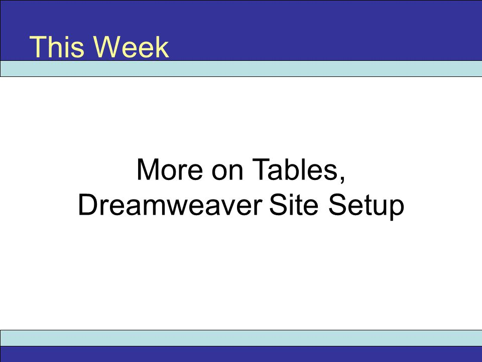 More on Tables, Dreamweaver Site Setup This Week