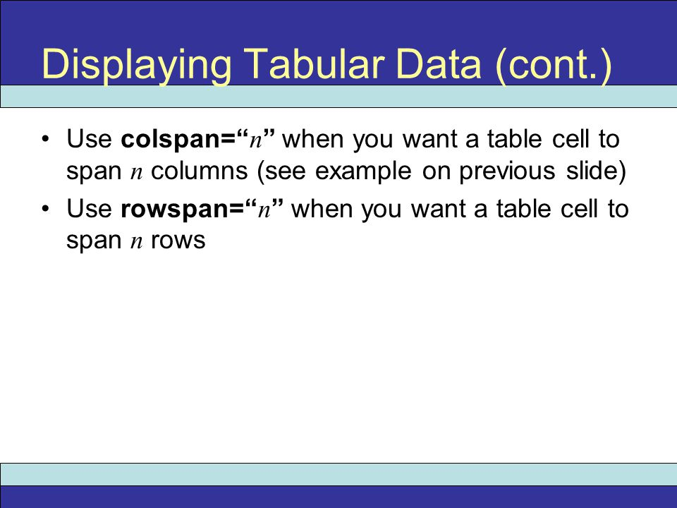 """Use colspan="""" n """" when you want a table cell to span n columns (see example on previous slide) Use rowspan="""" n """" when you want a table cell to span n"""