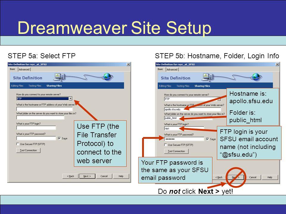 Dreamweaver Site Setup STEP 5a: Select FTP STEP 5b: Hostname, Folder, Login Info Use FTP (the File Transfer Protocol) to connect to the web server Hos