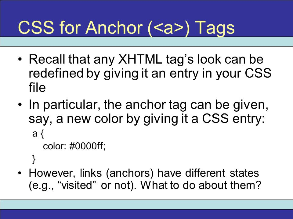 Recall that any XHTML tag's look can be redefined by giving it an entry in your CSS file In particular, the anchor tag can be given, say, a new color