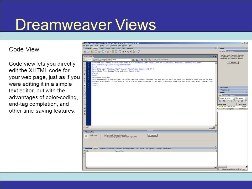 Dreamweaver Views Code View Code view lets you directly edit the XHTML code for your web page, just as if you were editing it in a simple text editor,