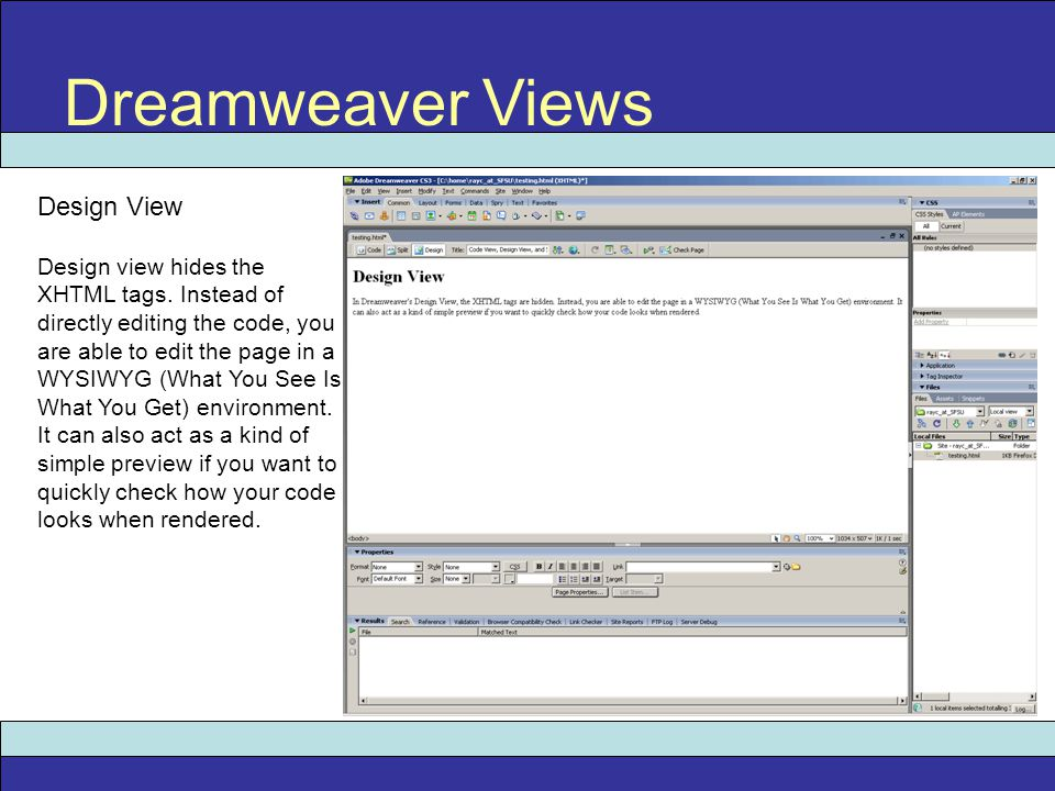 Dreamweaver Views Design View Design view hides the XHTML tags. Instead of directly editing the code, you are able to edit the page in a WYSIWYG (What