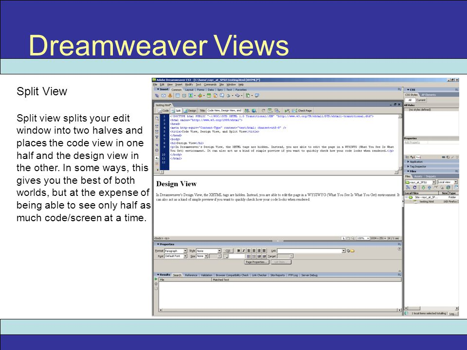 Dreamweaver Views Split View Split view splits your edit window into two halves and places the code view in one half and the design view in the other.