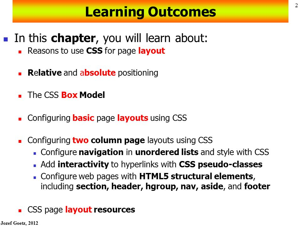 Jozef Goetz, 2012 2 Learning Outcomes In this chapter, you will learn about: Reasons to use CSS for page layout Relative and absolute positioning The CSS Box Model Configuring basic page layouts using CSS Configuring two column page layouts using CSS Configure navigation in unordered lists and style with CSS Add interactivity to hyperlinks with CSS pseudo-classes Configure web pages with HTML5 structural elements, including section, header, hgroup, nav, aside, and footer CSS page layout resources