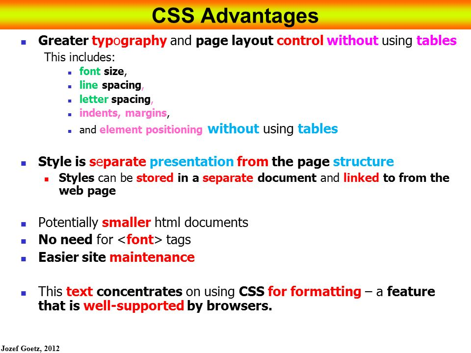 Jozef Goetz, 2012 4 CSS Advantages Greater typography and page layout control without using tables This includes: font size, line spacing, letter spacing, indents, margins, and element positioning without using tables Style is separate presentation from the page structure Styles can be stored in a separate document and linked to from the web page Potentially smaller html documents No need for tags Easier site maintenance This text concentrates on using CSS for formatting – a feature that is well-supported by browsers.
