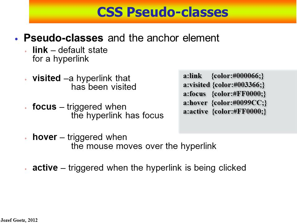 Jozef Goetz, 2012 40 CSS Pseudo-classes Pseudo-classes (predifined names) uses a colon (:) to apply the pseudo class for the anchor tag need to be in