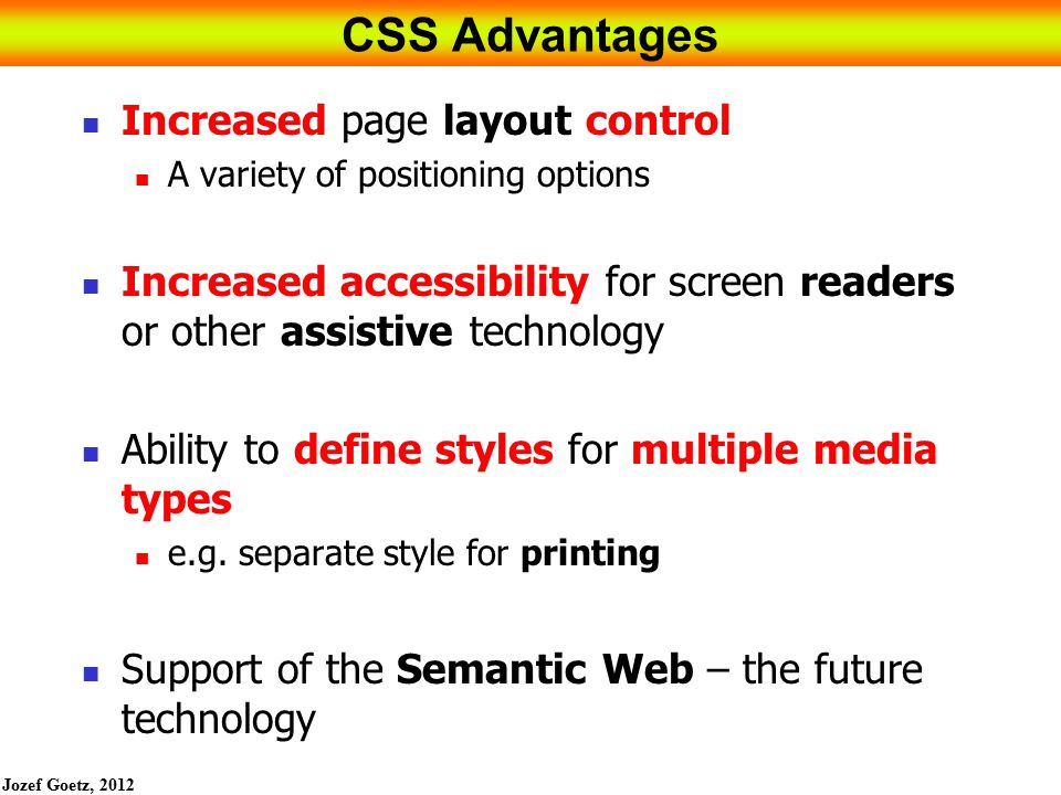 Jozef Goetz, 2012 5 CSS Advantages Increased page layout control A variety of positioning options Increased accessibility for screen readers or other assistive technology Ability to define styles for multiple media types e.g.
