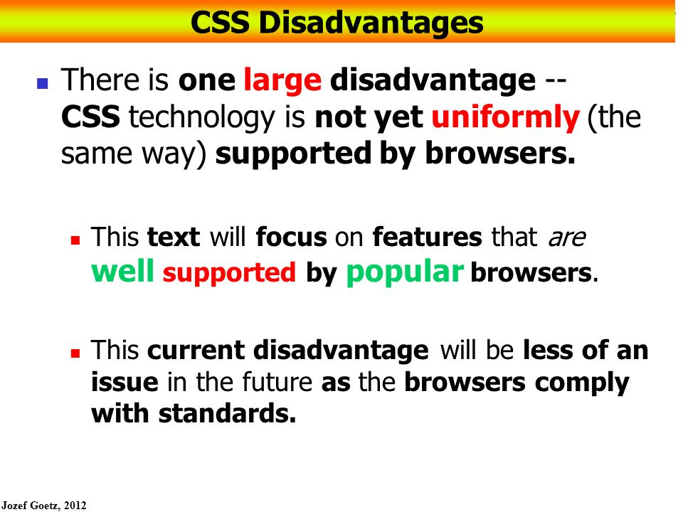 Jozef Goetz, 2012 46 CSS Debugging Tips Manually check syntax errors the error could be in the line above the style that is not correctly applied CSS doesn't apply due to a syntax error Programmatically check syntax errors - use W3C CSS Validator: http://jigsaw.w3.org/css-validator/http://jigsaw.w3.org/css-validator/ Testing is crucial Configure temporary background colors: such as red or yellow Configure temporary borders with an element a 3 pixel; solid border; red Use comments for some part of CSS to find the unexpected errors /* temporarily commented out during testing.nav {text-decoration:none} */ Don't expect your pages to look exactly the same in all browsers, design they look the best on Firefox and IE or the browser's clients.