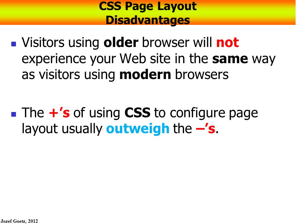 Jozef Goetz, 2012 57 CSS Page Layout Resources The textbook is just an intro to using CSS technology For additional study: http://glish.com/css/ Large collection of CSS page layouts and links to tutorials http://www.websitetips.com/css/index.shtml Comprehensive list of tutorials and CSS-related sites http://www.meyerweb.com/eric/css/ The web site of Eric Meyer, a leading-edge web developer http://www.w3.org/Style/CSS/learning W3C's list of CSS resources http://www.bluerobot.com/web/layouts/ A reservoir of CSS page layouts http://www.blooberry.com/indexdot/css/ CSS syntax reference list