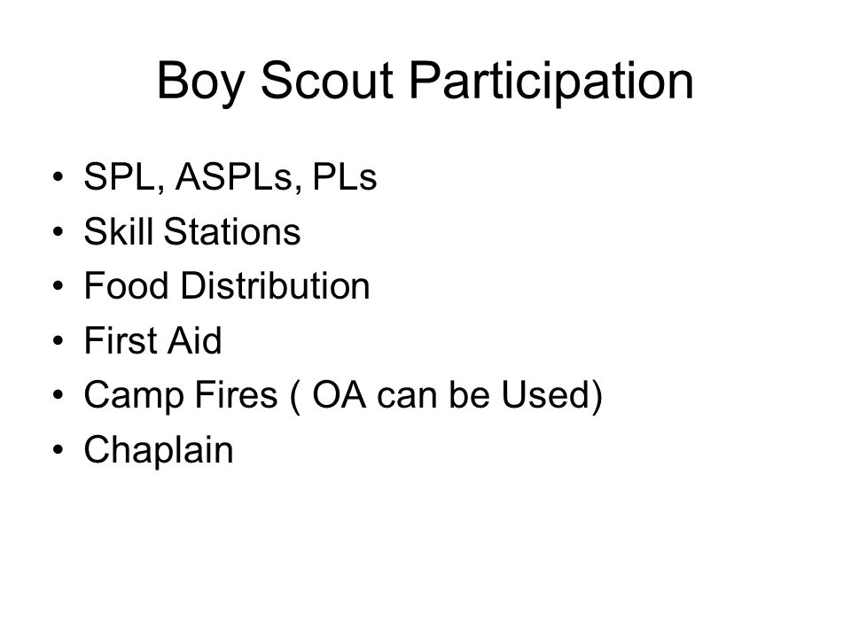 Boy Scout Participation SPL, ASPLs, PLs Skill Stations Food Distribution First Aid Camp Fires ( OA can be Used) Chaplain