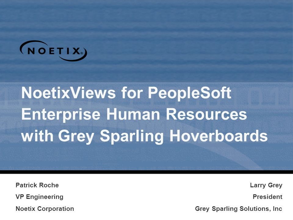 Agenda Noetix Overview Grey Sparling Introduction The State of PeopleSoft Reporting Solution Overview Product Demonstrations