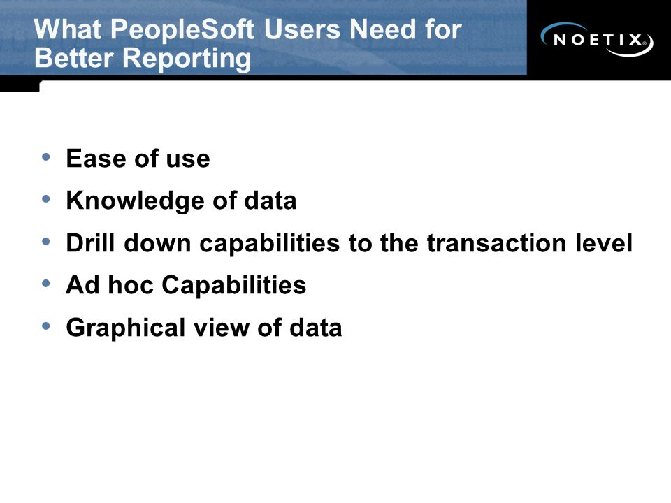 What PeopleSoft Users Need for Better Reporting Ease of use Knowledge of data Drill down capabilities to the transaction level Ad hoc Capabilities Graphical view of data