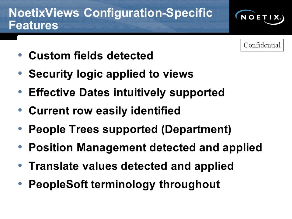NoetixViews Configuration-Specific Features Custom fields detected Security logic applied to views Effective Dates intuitively supported Current row easily identified People Trees supported (Department) Position Management detected and applied Translate values detected and applied PeopleSoft terminology throughout Confidential