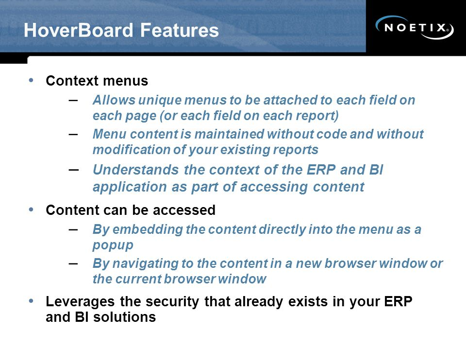 HoverBoard Features Context menus – Allows unique menus to be attached to each field on each page (or each field on each report) – Menu content is maintained without code and without modification of your existing reports – Understands the context of the ERP and BI application as part of accessing content Content can be accessed – By embedding the content directly into the menu as a popup – By navigating to the content in a new browser window or the current browser window Leverages the security that already exists in your ERP and BI solutions
