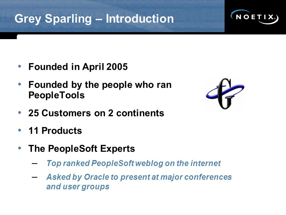 Grey Sparling – Introduction Founded in April 2005 Founded by the people who ran PeopleTools 25 Customers on 2 continents 11 Products The PeopleSoft Experts – Top ranked PeopleSoft weblog on the internet – Asked by Oracle to present at major conferences and user groups