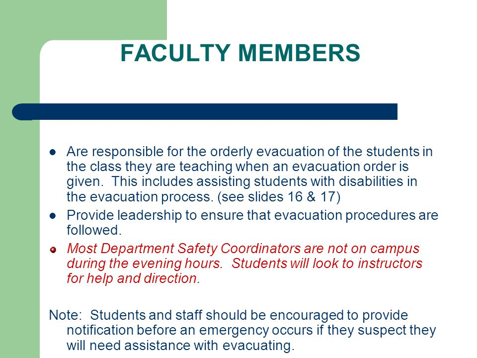 FACULTY MEMBERS Are responsible for the orderly evacuation of the students in the class they are teaching when an evacuation order is given.