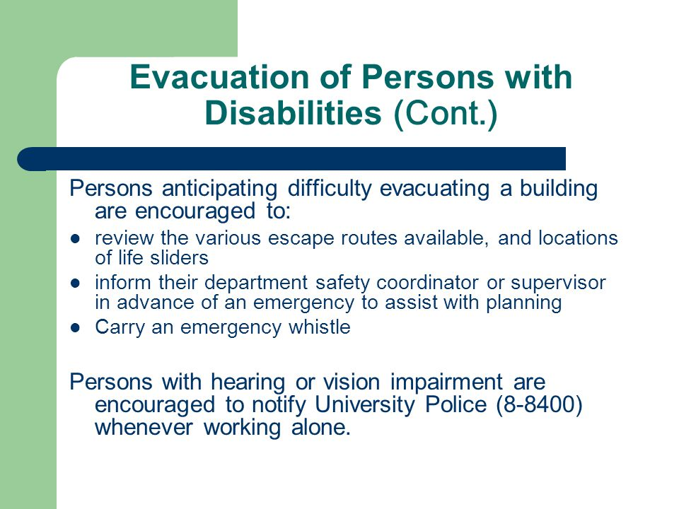 Evacuation of Persons with Disabilities (Cont.) Persons anticipating difficulty evacuating a building are encouraged to: review the various escape routes available, and locations of life sliders inform their department safety coordinator or supervisor in advance of an emergency to assist with planning Carry an emergency whistle Persons with hearing or vision impairment are encouraged to notify University Police (8-8400) whenever working alone.