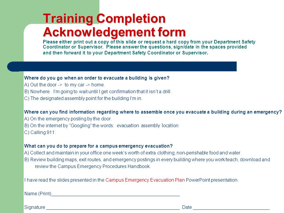 Training Completion Acknowledgement form Training Completion Acknowledgement form Please either print out a copy of this slide or request a hard copy from your Department Safety Coordinator or Supervisor.