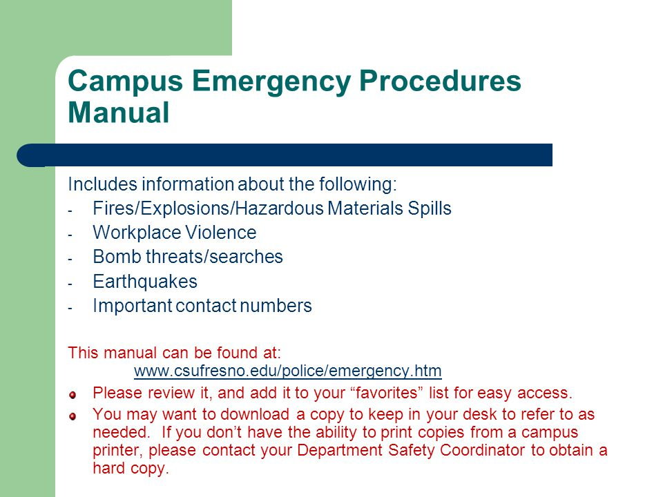 Campus Emergency Procedures Manual Includes information about the following: - Fires/Explosions/Hazardous Materials Spills - Workplace Violence - Bomb threats/searches - Earthquakes - Important contact numbers This manual can be found at: www.csufresno.edu/police/emergency.htm www.csufresno.edu/police/emergency.htm Please review it, and add it to your favorites list for easy access.