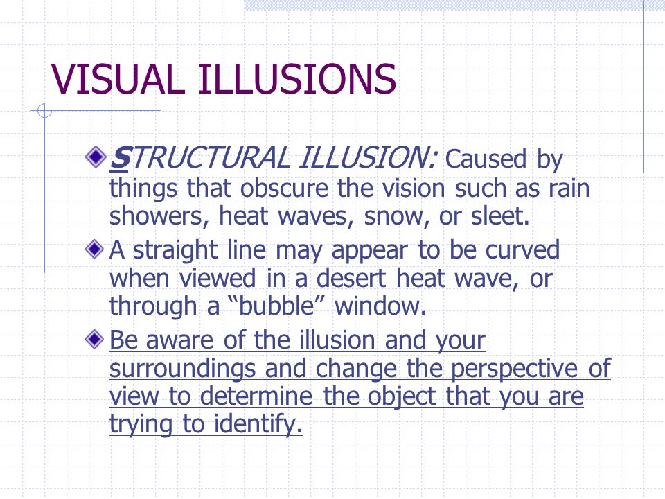 VISUAL ILLUSIONS STRUCTURAL ILLUSION: Caused by things that obscure the vision such as rain showers, heat waves, snow, or sleet.