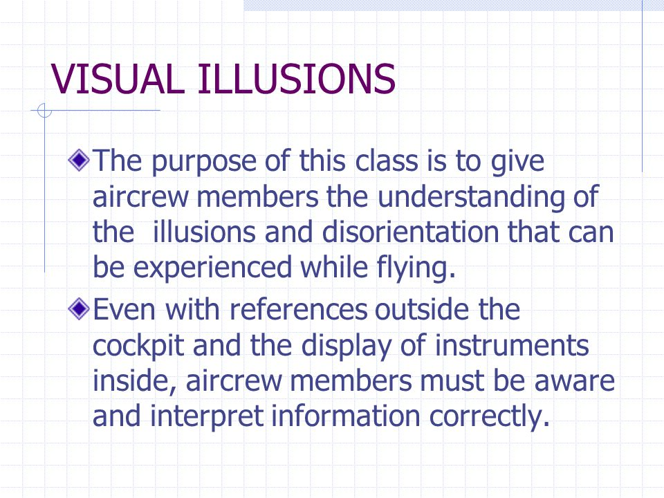 VISUAL ILLUSIONS The purpose of this class is to give aircrew members the understanding of the illusions and disorientation that can be experienced while flying.