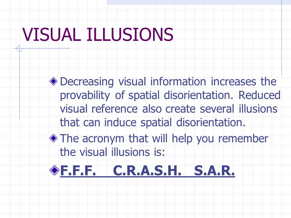 VISUAL ILLUSIONS Decreasing visual information increases the provability of spatial disorientation.