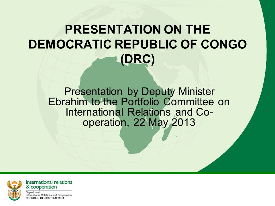 PRESENTATION ON THE DEMOCRATIC REPUBLIC OF CONGO (DRC) Presentation by Deputy Minister Ebrahim to the Portfolio Committee on International Relations a