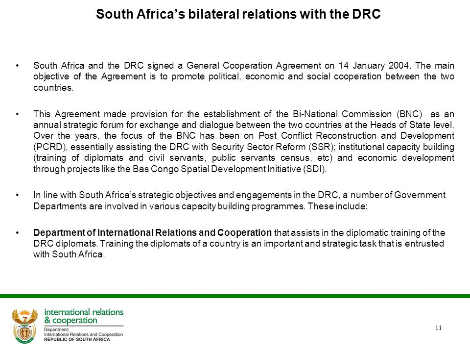 South Africa's bilateral relations with the DRC South Africa and the DRC signed a General Cooperation Agreement on 14 January 2004. The main objective