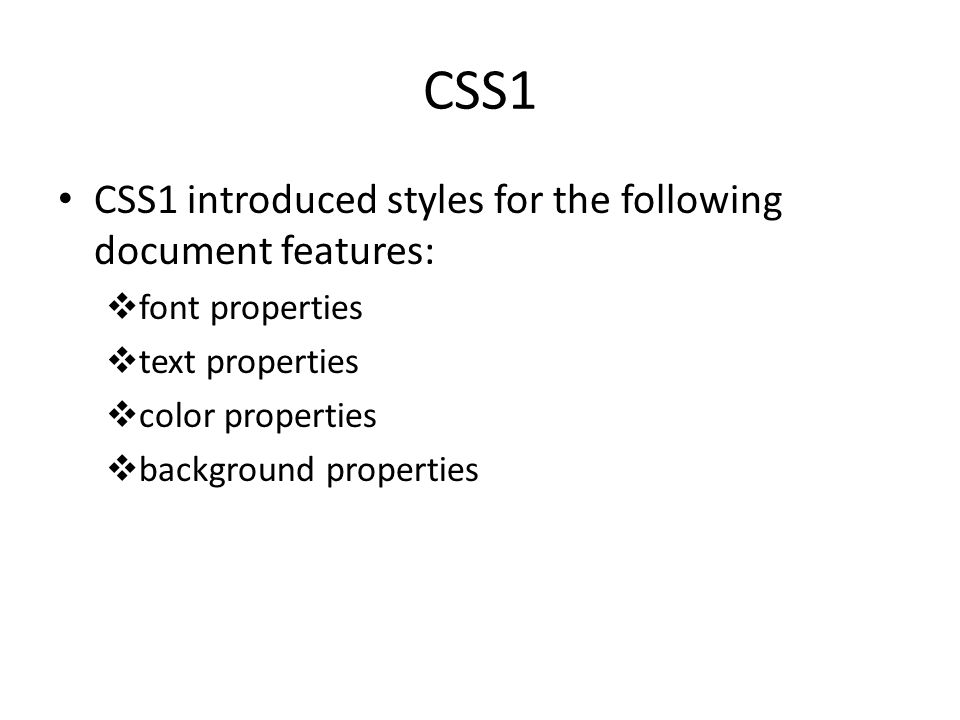 CSS1 CSS1 introduced styles for the following document features:  font properties  text properties  color properties  background properties