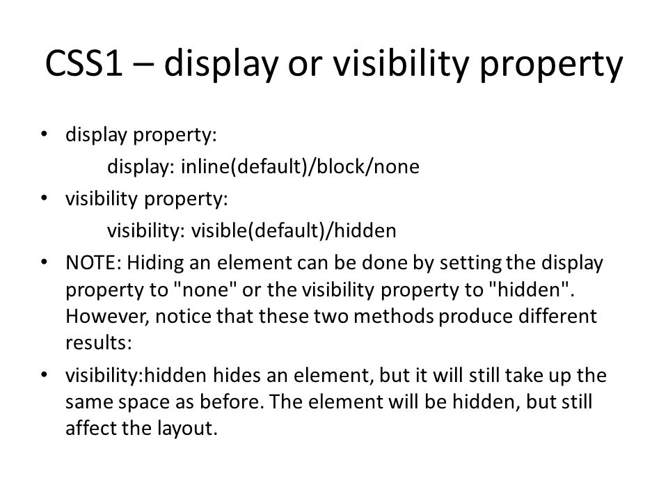 CSS1 – display or visibility property display property: display: inline(default)/block/none visibility property: visibility: visible(default)/hidden NOTE: Hiding an element can be done by setting the display property to none or the visibility property to hidden .