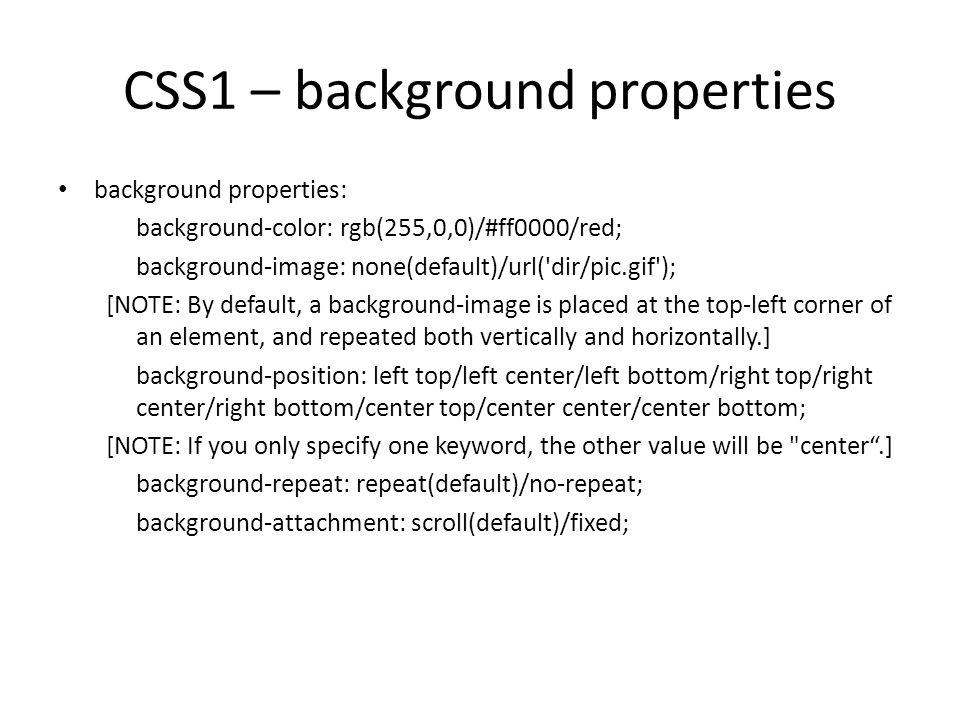 CSS1 – background properties background properties: background-color: rgb(255,0,0)/#ff0000/red; background-image: none(default)/url( dir/pic.gif ); [NOTE: By default, a background-image is placed at the top-left corner of an element, and repeated both vertically and horizontally.] background-position: left top/left center/left bottom/right top/right center/right bottom/center top/center center/center bottom; [NOTE: If you only specify one keyword, the other value will be center .] background-repeat: repeat(default)/no-repeat; background-attachment: scroll(default)/fixed;